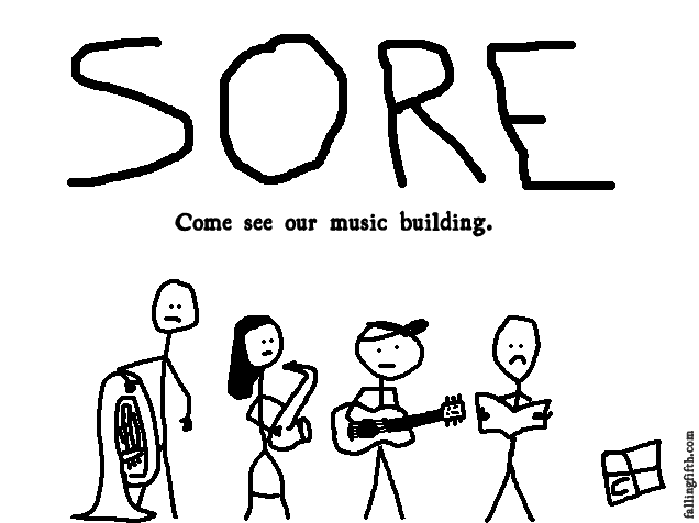 SORE.  Come see our music building.